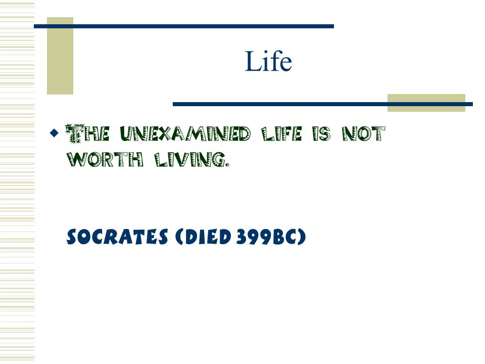 Life The unexamined life is not worth living. Socrates (Died 399BC)