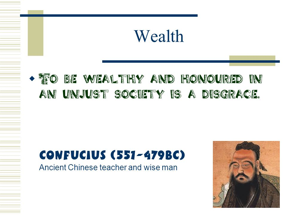 Wealth To be wealthy and honoured in an unjust society is a disgrace.