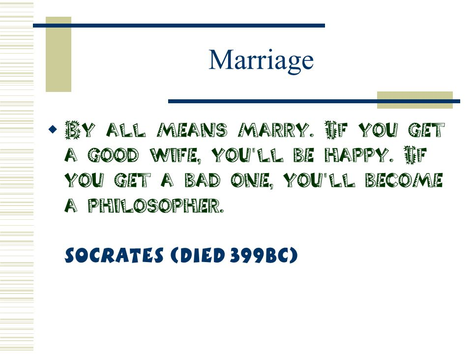 Marriage By all means marry. If you get a good wife, you ll be happy.