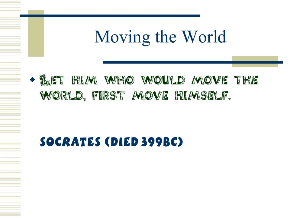 Moving the World Let him who would move the world, first move himself. Socrates (Died 399BC)