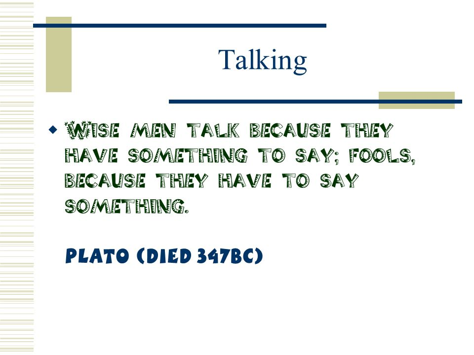 Talking Wise men talk because they have something to say; fools, because they have to say something.