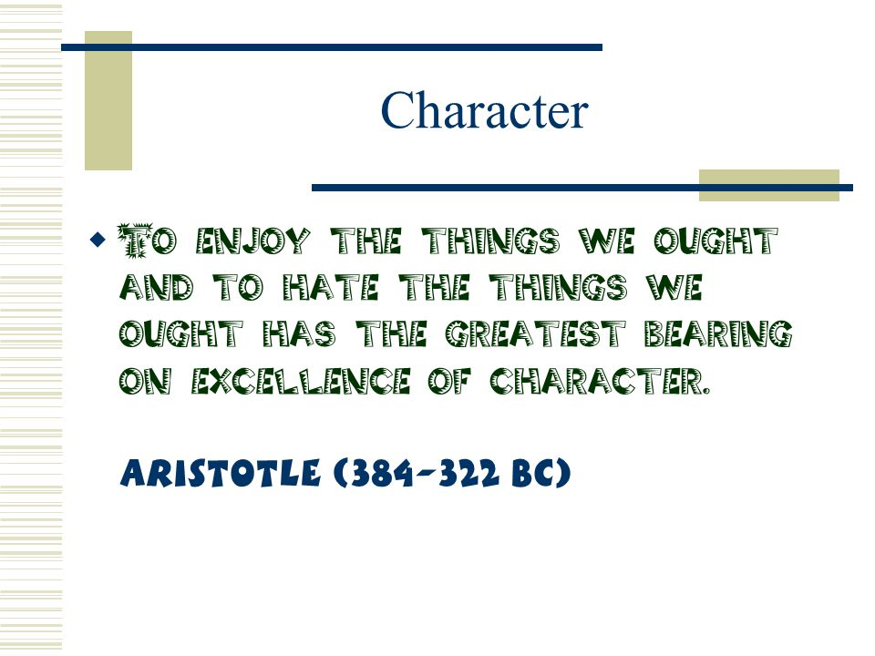Character To enjoy the things we ought and to hate the things we ought has the greatest bearing on excellence of character.