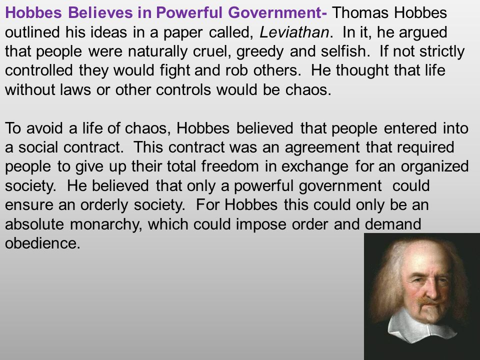 Hobbes Believes in Powerful Government- Thomas Hobbes outlined his ideas in a paper called, Leviathan. In it, he argued that people were naturally cruel, greedy and selfish. If not strictly controlled they would fight and rob others. He thought that life without laws or other controls would be chaos.