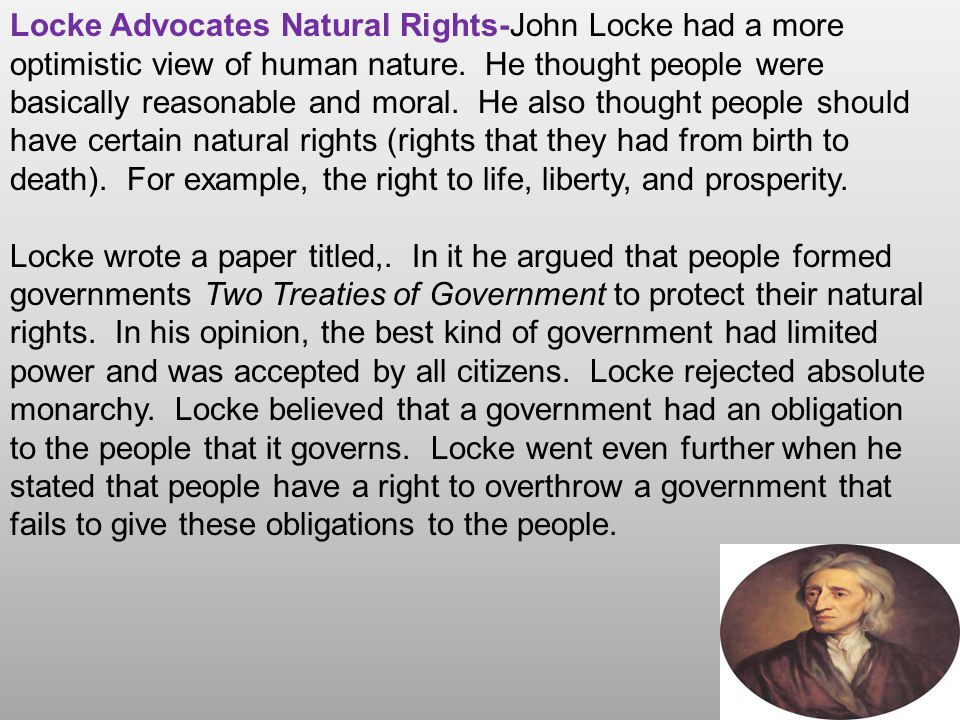 Locke Advocates Natural Rights-John Locke had a more optimistic view of human nature. He thought people were basically reasonable and moral. He also thought people should have certain natural rights (rights that they had from birth to death). For example, the right to life, liberty, and prosperity.