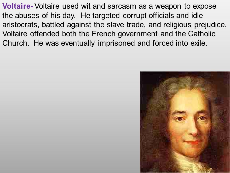 Voltaire- Voltaire used wit and sarcasm as a weapon to expose the abuses of his day.