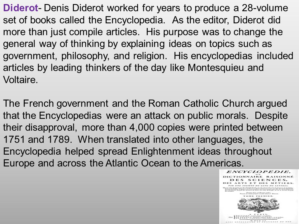 Diderot- Denis Diderot worked for years to produce a 28-volume set of books called the Encyclopedia. As the editor, Diderot did more than just compile articles. His purpose was to change the general way of thinking by explaining ideas on topics such as government, philosophy, and religion. His encyclopedias included articles by leading thinkers of the day like Montesquieu and Voltaire.
