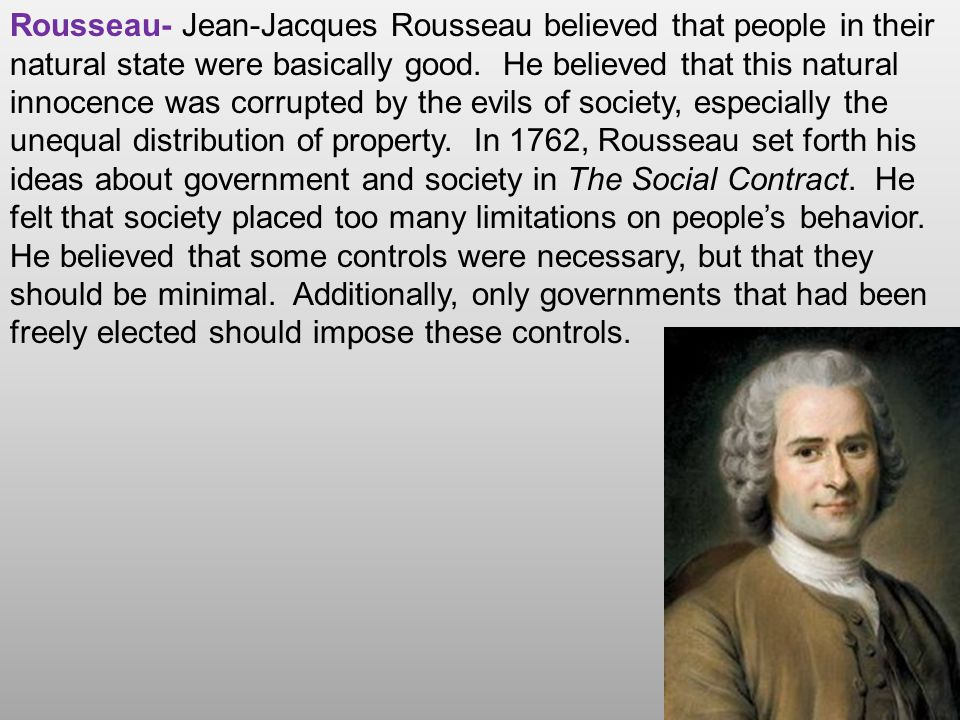 Rousseau- Jean-Jacques Rousseau believed that people in their natural state were basically good.