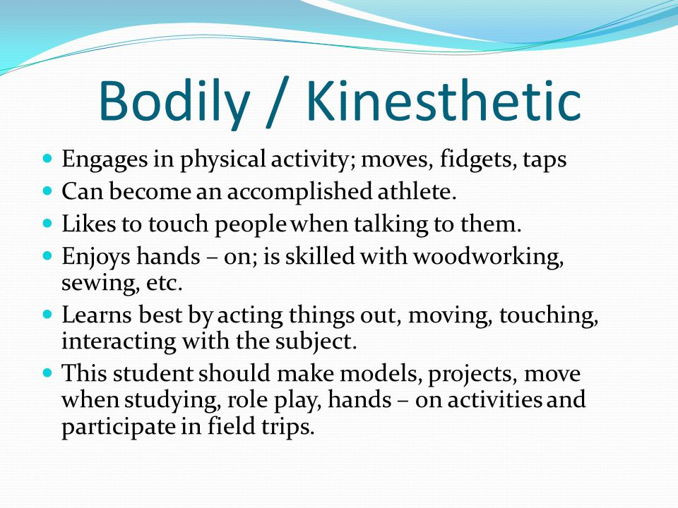 Bodily / Kinesthetic Engages in physical activity; moves, fidgets, taps. Can become an accomplished athlete.
