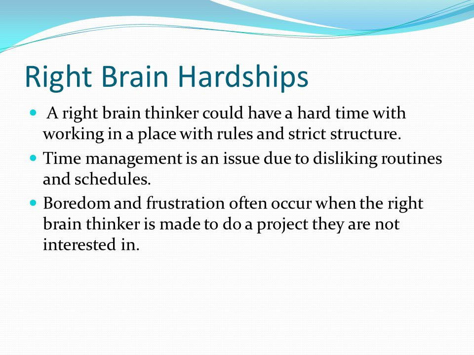 Right Brain Hardships A right brain thinker could have a hard time with working in a place with rules and strict structure.
