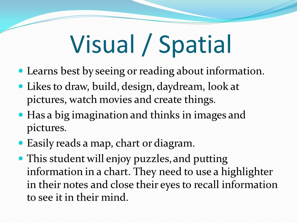 Visual / Spatial Learns best by seeing or reading about information.