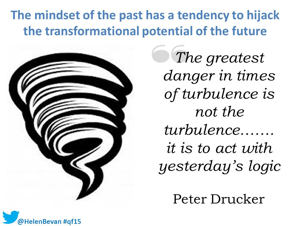 The greatest danger in times of turbulence is not the turbulence…….