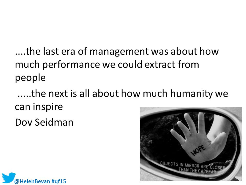 ....the last era of management was about how much performance we could extract from people .....the next is all about how much humanity we can inspire Dov Seidman