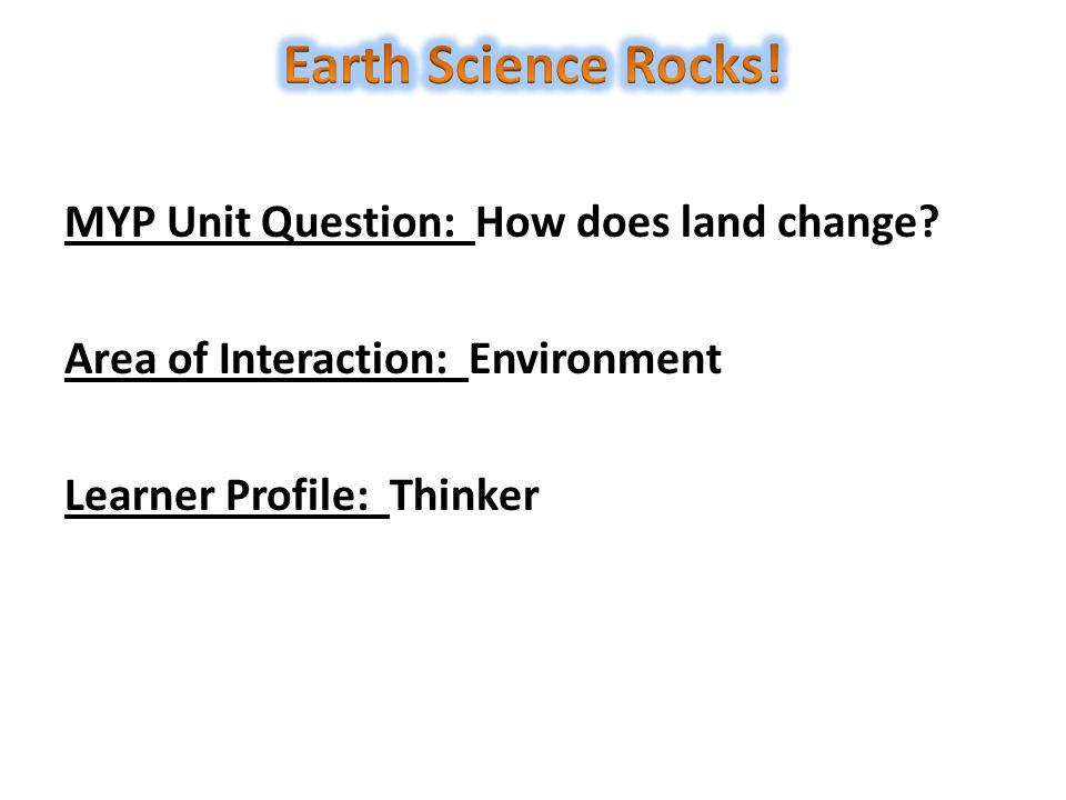 Earth Science Rocks. MYP Unit Question: How does land change.