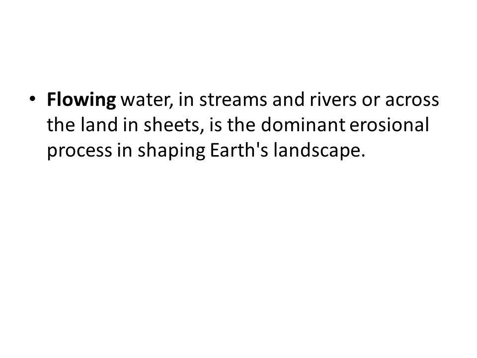 Flowing water, in streams and rivers or across the land in sheets, is the dominant erosional process in shaping Earth s landscape.