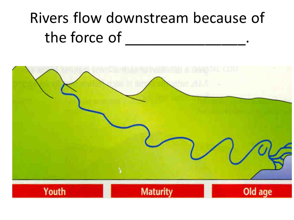 Rivers flow downstream because of the force of _______________.