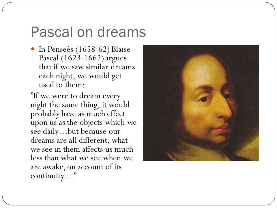 Pascal on dreams In Penseés (1658-62) Blaise Pascal (1623-1662) argues that if we saw similar dreams each night, we would get used to them: