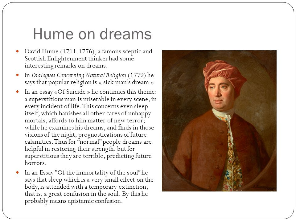 Hume on dreams David Hume (1711-1776), a famous sceptic and Scottish Enlightenment thinker had some interesting remarks on dreams.
