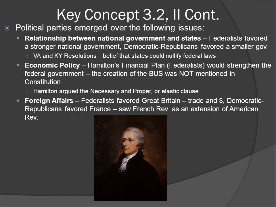 Key Concept 3.2, II Cont. Political parties emerged over the following issues: