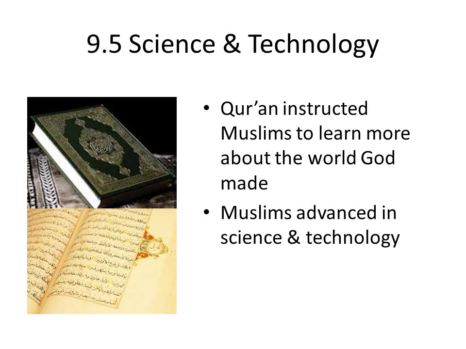 9.5 Science & Technology Qur'an instructed Muslims to learn more about the world God made.