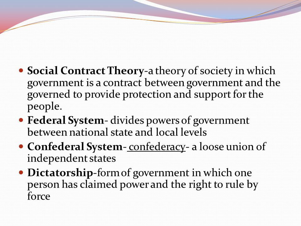 Social Contract Theory-a theory of society in which government is a contract between government and the governed to provide protection and support for the people.
