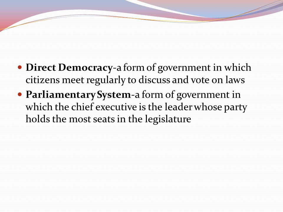 Direct Democracy-a form of government in which citizens meet regularly to discuss and vote on laws