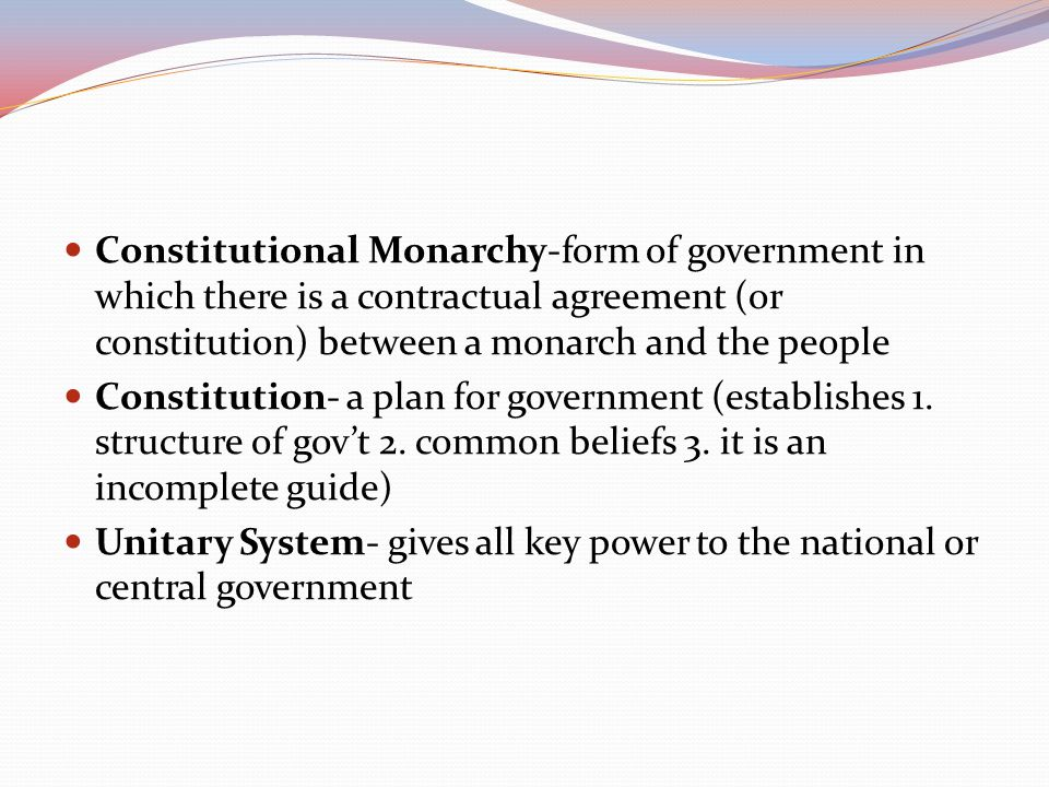 Constitutional Monarchy-form of government in which there is a contractual agreement (or constitution) between a monarch and the people