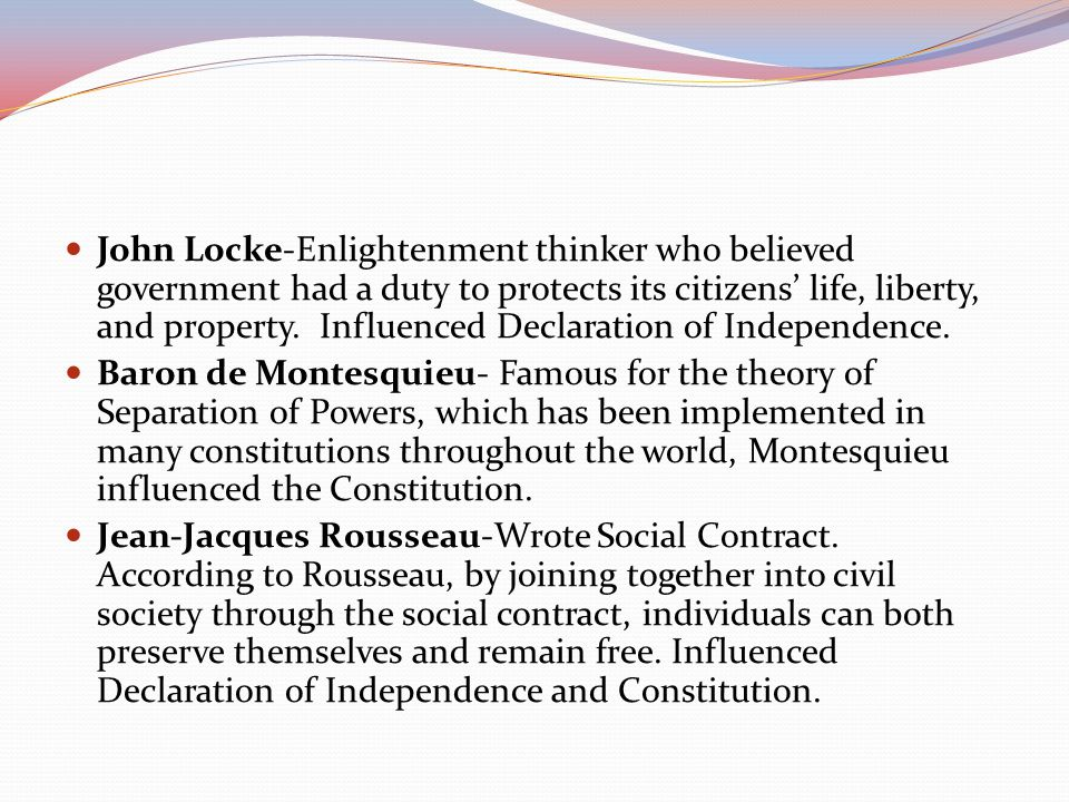 John Locke-Enlightenment thinker who believed government had a duty to protects its citizens' life, liberty, and property. Influenced Declaration of Independence.