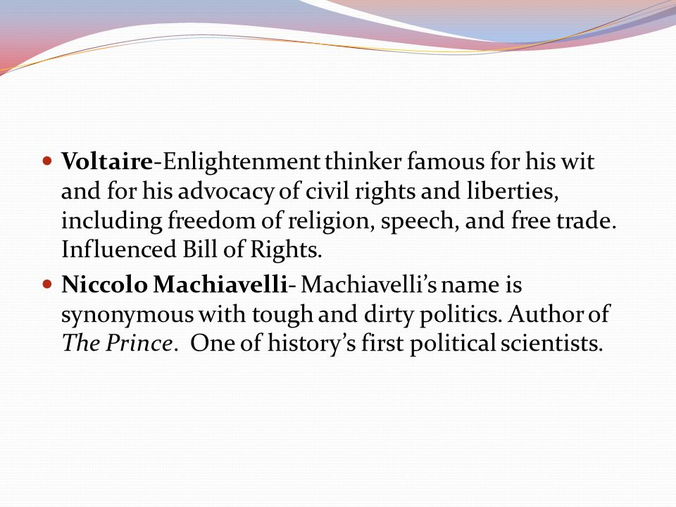 Voltaire-Enlightenment thinker famous for his wit and for his advocacy of civil rights and liberties, including freedom of religion, speech, and free trade. Influenced Bill of Rights.