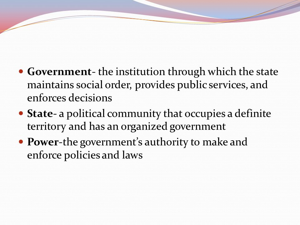 Government- the institution through which the state maintains social order, provides public services, and enforces decisions