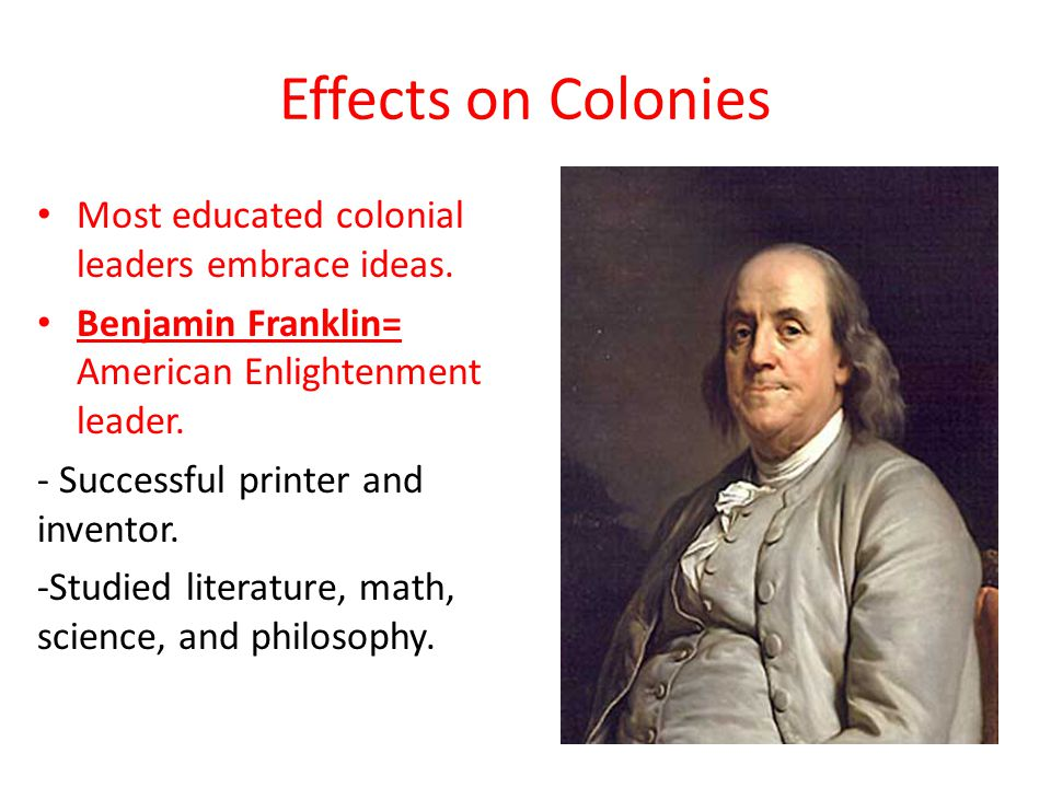 Effects on Colonies Most educated colonial leaders embrace ideas.