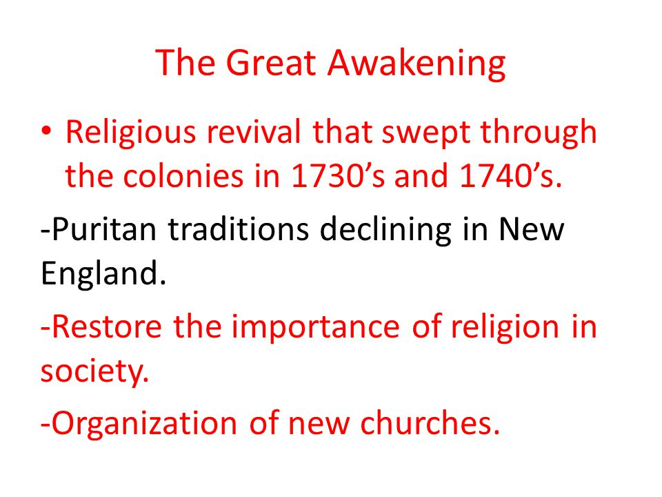 The Great Awakening Religious revival that swept through the colonies in 1730's and 1740's. -Puritan traditions declining in New England.