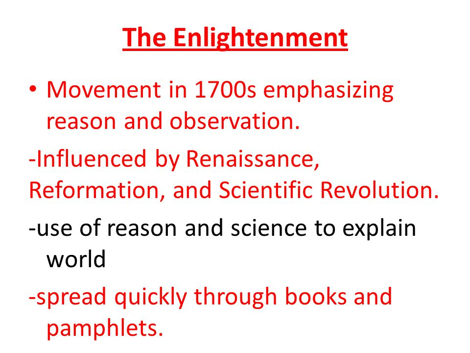 The Enlightenment Movement in 1700s emphasizing reason and observation. -Influenced by Renaissance, Reformation, and Scientific Revolution.