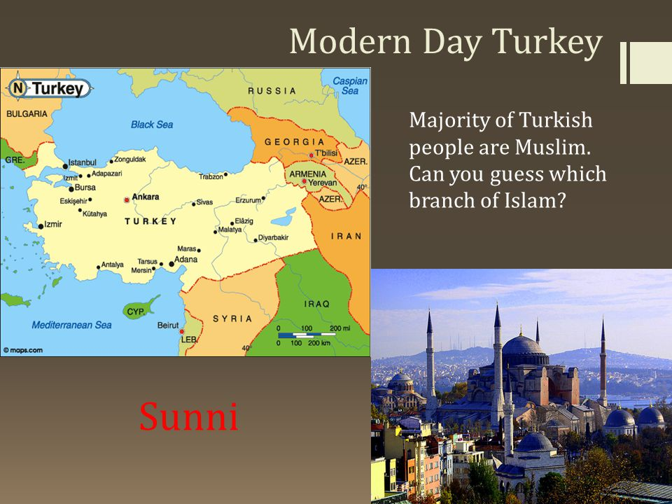 Sunni Modern Day Turkey Majority of Turkish people are Muslim.