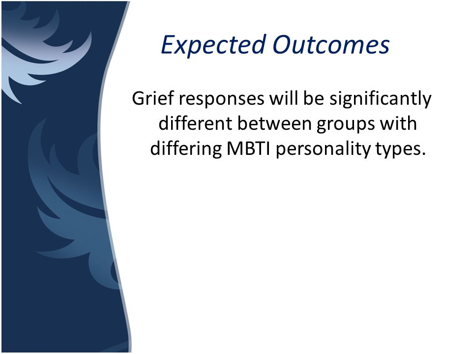 Expected Outcomes Grief responses will be significantly different between groups with differing MBTI personality types.