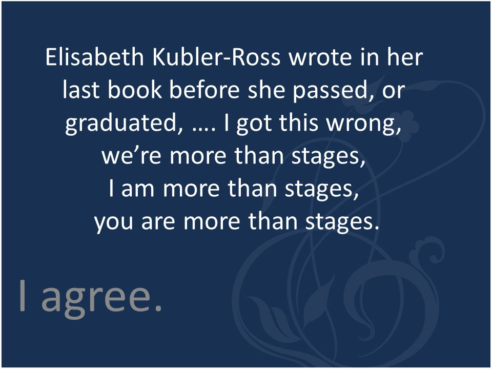 Elisabeth Kubler-Ross wrote in her last book before she passed, or graduated, …. I got this wrong, we're more than stages, I am more than stages, you are more than stages.