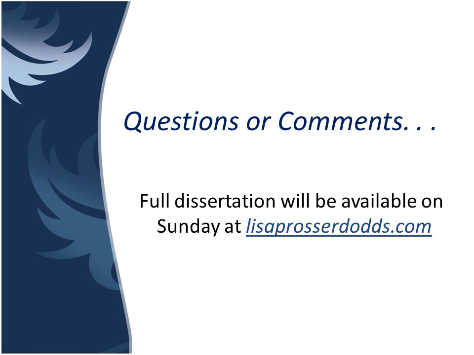 Questions or Comments. . . Full dissertation will be available on Sunday at lisaprosserdodds.com