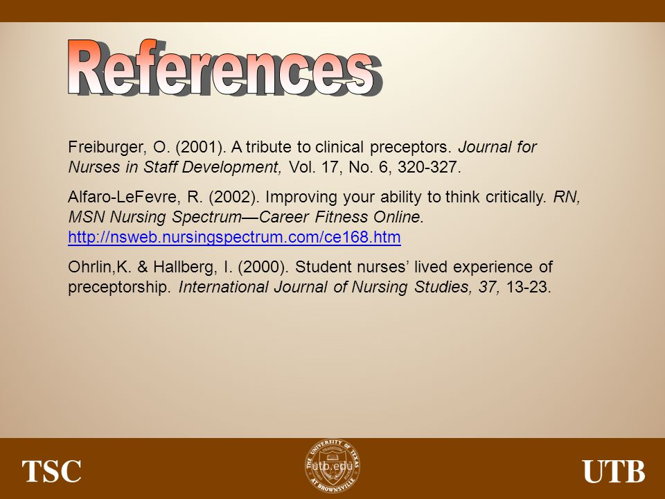 References Freiburger, O. (2001). A tribute to clinical preceptors. Journal for Nurses in Staff Development, Vol. 17, No. 6, 320-327.