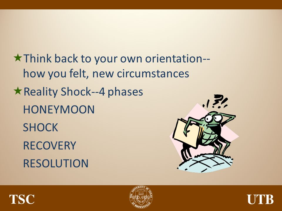Think back to your own orientation--how you felt, new circumstances