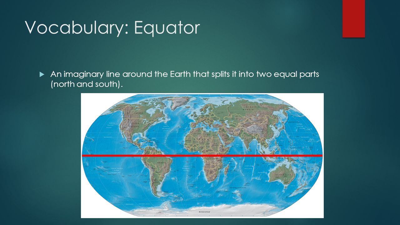 Vocabulary: Equator An imaginary line around the Earth that splits it into two equal parts (north and south).