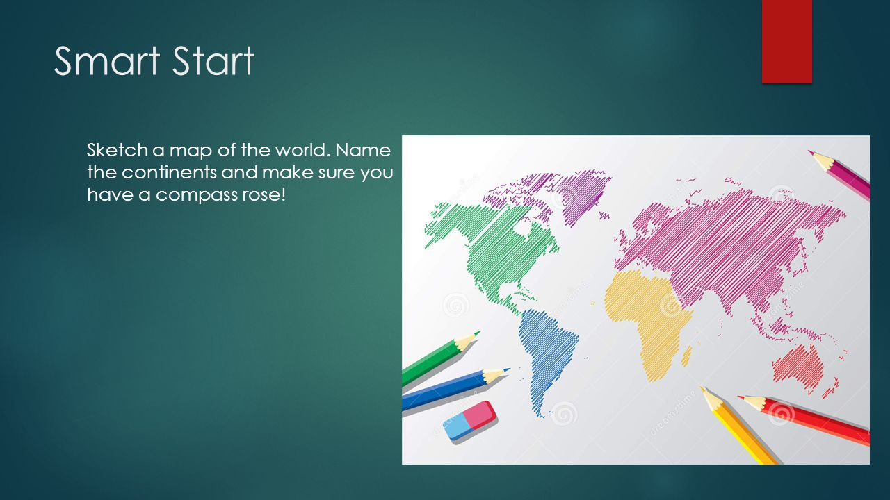 Smart Start Sketch a map of the world. Name the continents and make sure you have a compass rose!