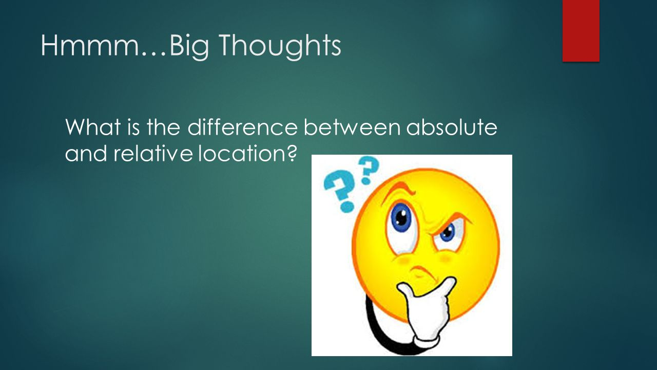 Hmmm…Big Thoughts What is the difference between absolute and relative location