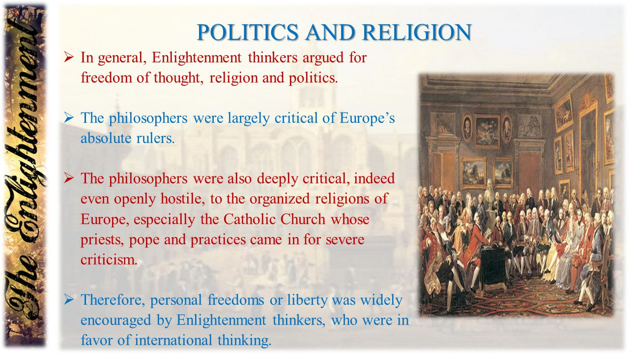 Politics and religion In general, Enlightenment thinkers argued for freedom of thought, religion and politics.