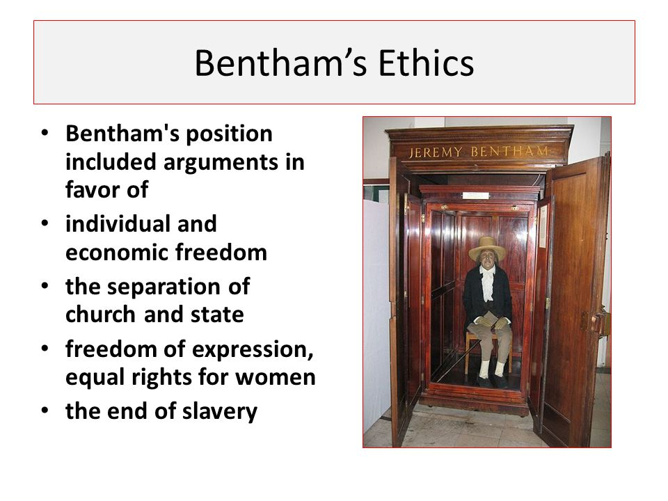 Bentham's Ethics Bentham s position included arguments in favor of