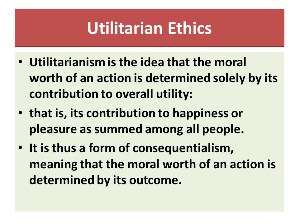 Utilitarian Ethics Utilitarianism is the idea that the moral worth of an action is determined solely by its contribution to overall utility:
