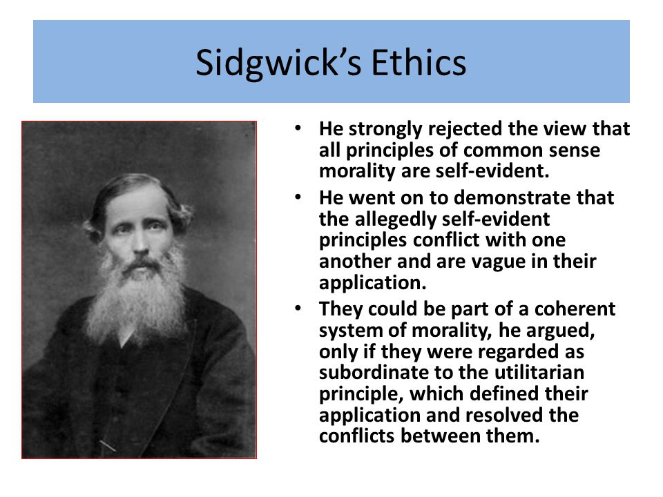 Sidgwick's Ethics He strongly rejected the view that all principles of common sense morality are self-evident.