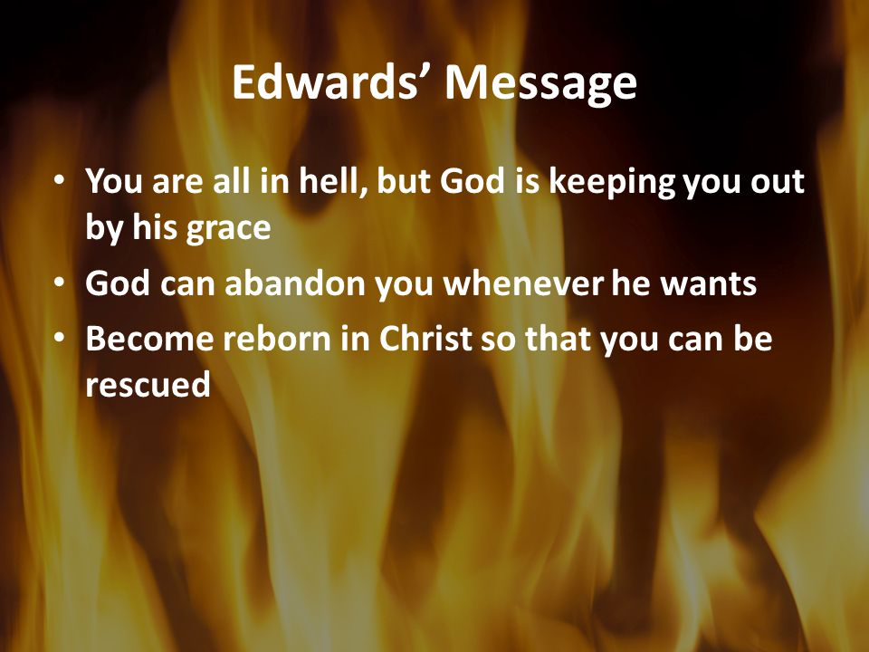 Edwards' Message You are all in hell, but God is keeping you out by his grace. God can abandon you whenever he wants.