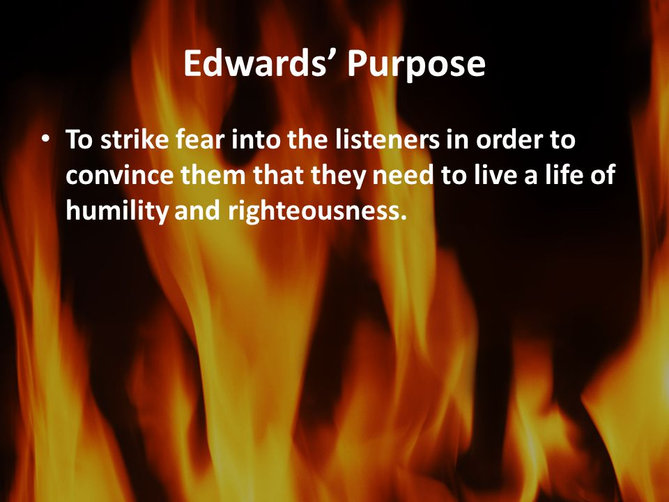 Edwards' Purpose To strike fear into the listeners in order to convince them that they need to live a life of humility and righteousness.
