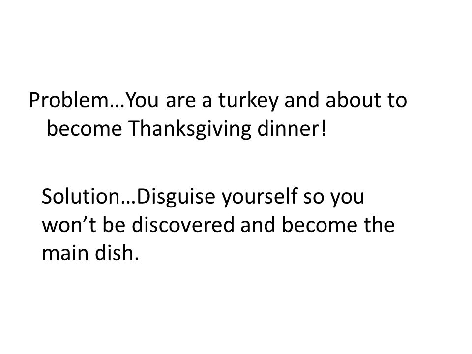 Problem…You are a turkey and about to become Thanksgiving dinner!