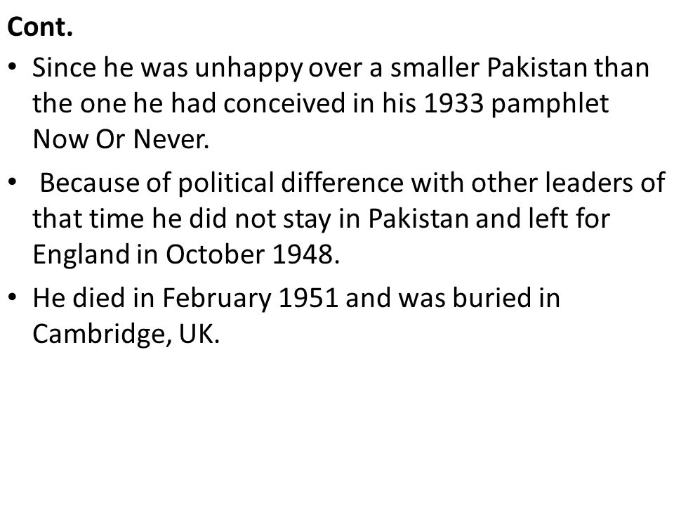 Cont. Since he was unhappy over a smaller Pakistan than the one he had conceived in his 1933 pamphlet Now Or Never.