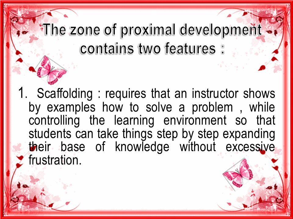 The zone of proximal development contains two features :